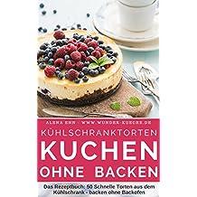 """Kühlschranktorten: Kuchen ohne backen: Das Rezeptbuch - 50 Schnelle Torten aus dem Kühlschrank - backen ohne Backofen - inkl. Bonuskapitel """"Kuchen im Glas"""" (Backen - die besten Rezepte 4)"""