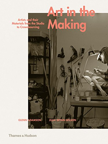 Art in the Making: Artists and their Materials from the Studio to Crowdsourcing par Glenn Adamson, Julia Bryan-Wilson