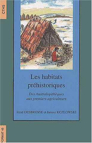 Les habitats préhistoriques. Des australopithèques aux premiers agriculteurs par Janusz Kozlowski, René Desbrosse
