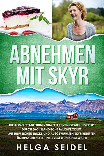 Abnehmen mit Skyr. Die Komplettanleitung zum effektiven Gewichtsverlust durch das isländische Milchprodukt. Mit hilfreichen Tricks & ausgewählten Skyr Rezepten überraschend schnell zum Wunschgewicht