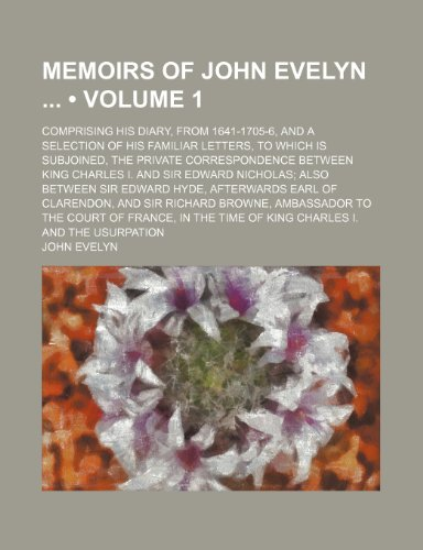 Memoirs of John Evelyn (Volume 1 ); Comprising His Diary, From 1641-1705-6, and a Selection of His Familiar Letters, to Which Is Subjoined, the ... Also Between Sir Edward Hyde, Afterwards