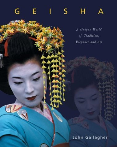 Geisha: A Unique World of Tradition, Elegance and Art by John Gallagher (2003-10-01)