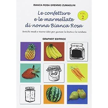 Le Confetture E Le Marmellate Di Nonna Bianca Rosa. Antichi Modi E Nuove Idee Per Gustare La Frutta: 2