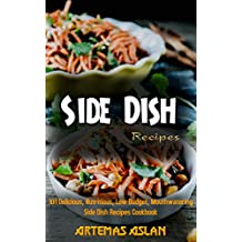 Side Dish Recipes: 101 Delicious, Nutritious, Low Budget, Mouthwatering Side Dish Recipes Cookbook (English Edition)