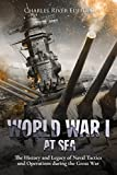 World War I at Sea: The History and Legacy of Naval Tactics and Operations during the Great War