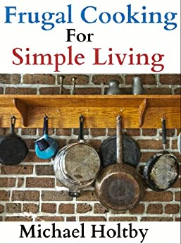 Frugal Cooking for Simple Living (90+ Recipes) by [Holtby, Michael]