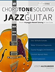 Chord Tone Soloing for Jazz Guitar: Master Arpeggio Soloing for Jazz Guitar by Mr Joseph Alexander (11-May-2015) Paperback