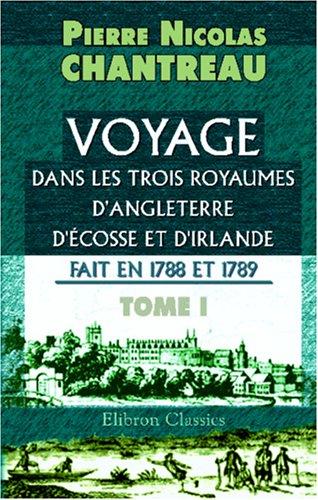 Voyage dans les trois royaumes d\'Angleterre, d\'Écosse et d\'Irlande, fait en 1788 et 1789: Tome 1 par Pierre Nicolas Chantreau