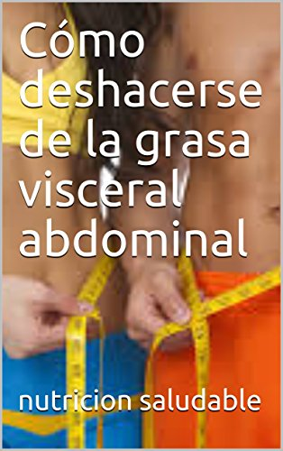 Cómo deshacerse de la grasa visceral abdominal por nutricion saludable