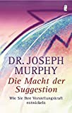 Die Macht der Suggestion: Wie Sie Ihre Vorstellungskraft entwickeln - Joseph Murphy