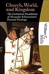 Church, World and Kingdom: The Eucharistic Foundation of Alexander Schmemann's Pastoral Theology