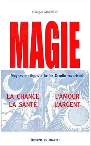 Magie, moyens pratiques d'action occulte favorisant la chance, l'amour, la santé par Georges Muchery