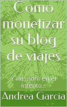 Como monetizar su blog de viajes : Y no morir en el intento...  (Spanish Edition) par [Garcia, Andrea , Garcia, Andrea, Garcia, Oscar ]