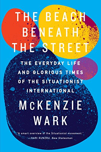 The Beach Beneath the Street: The Everyday Life and Glorious Times of the Situationist International