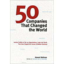50 Companies That Changed the World: Inclusive Profiles of the 50 Organizations, Large and Small, That Have Shaped the Course of Modern Business: ... Have Shaped the Course of Modern Business