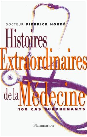 Histoires extraordinaires de la médecine : Cent cas surprenants