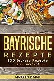 Bayrische Rezepte – 100 leckere Rezepte aus Bayern!: Das bayrische Kochbuch: deftig & vegetarisch