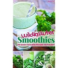 Wildkräuter Smoothies: Die besten Smoothie Rezepte mit Kräutern (Gesund & Fit mit Smoothies 8)