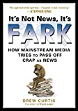 It's Not News, It's Fark: How Mass Media Tries to Pass Off Crap As News by Drew Curtis(2008-05-29)...