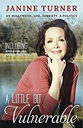 A Little Bit Vulnerable: On Hollywood, God, Sobriety, & Politics by Janine Turner (2014-09-30)