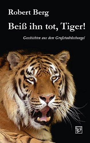 Beiß ihn tot, Tiger!: Geschichten aus dem Großstadtdschungel