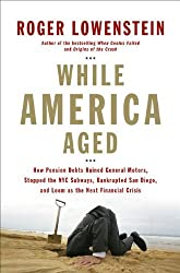 While America Aged: How Pension Debts Ruined General Motors, Stopped the NYC Subways, Bankrupted San Diego, and Loom as the Next Financial Crisis by Roger Lowenstein (2008-05-01)