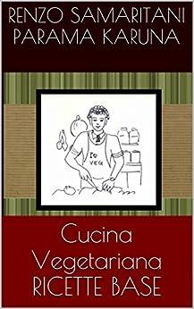 """Ricette Base, Cucina Vegetariana (""""i Libretti Verdi di Parama Karuna"""", nuova edizione) di [AssociazioneCulturale CoscienzaSpirituale.org, Ramananda, Renzo Samaritani]"""