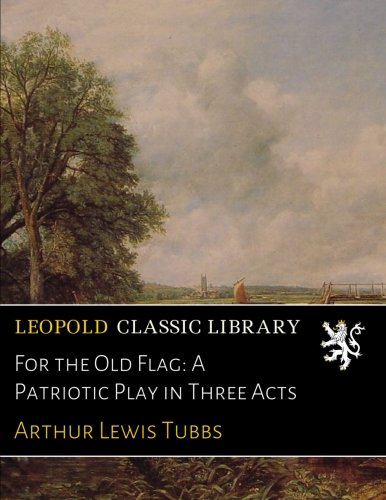 For the Old Flag: A Patriotic Play in Three Acts por Arthur Lewis Tubbs