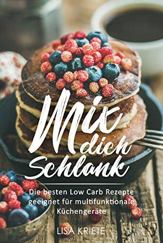 Mix dich schlank: Die besten Low Carb Rezepte geeignet für multifunktionale Küchengeräte – Abnehmen mit Low Carb (schnell Abnehmen mit Low Carb, Low Carb Kochbuch für Küchenmaschinen diverser Marken)