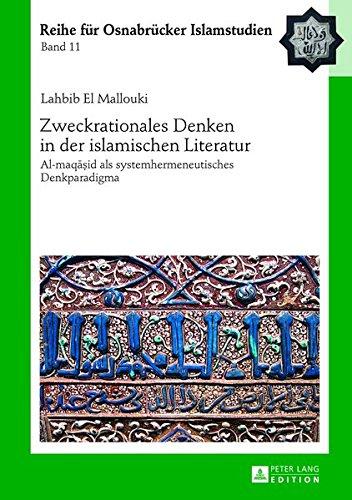 Zweckrationales Denken in Der Islamischen Literatur: Al-Maqāṣid ALS Systemhermeneutisches Denkparadigma (Roi - Reihe Fuer Osnabruecker Islamstudien)