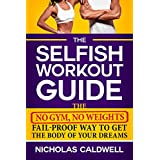 The Selfish Workout Guide: The No Gym, No Weights, Fail-Proof Way To Get The Body Of Your Dreams (English Edition)