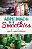 Abnehmen mit Smoothies: Die besten 50 Smoothie Rezepte für mehr Power und maximales Wohlbefinden (Detox Smoothies, Grüne Smoothies, Fatburner Smoothies, Superfood Smoothies, Smoothies zum Abnehmen)