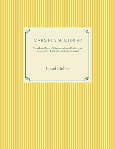 Marmelade & Gelee: Omas beste Rezepte für Marmeladen und Gelees ohne Gelierzucker - Natürlich ohne Schnickschnack