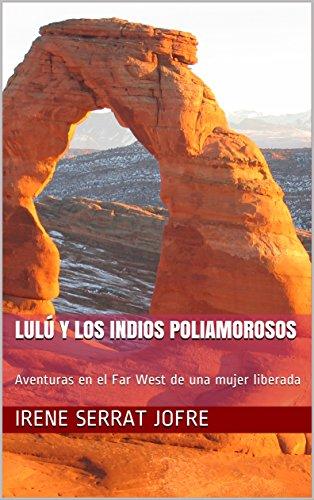 Lulú y los indios poliamorosos: Relato corto: Aventuras en el Far West de una mujer liberada (Las aventuras de Lulú nº 3) por Irene Serrat Jofre