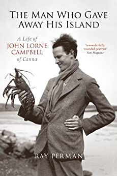The Man Who Gave Away His Island: A Life of John Lorne Campbell of Canna by [Perman, Ray]