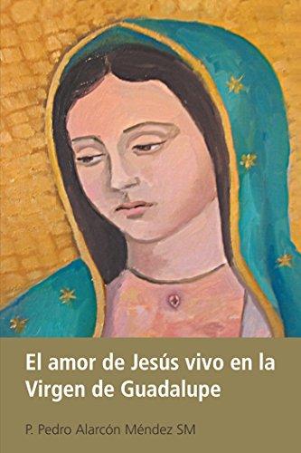 El Amor De Jesús Vivo En La Virgen De Guadalupe por P. Pedro Alarcón Méndez SM