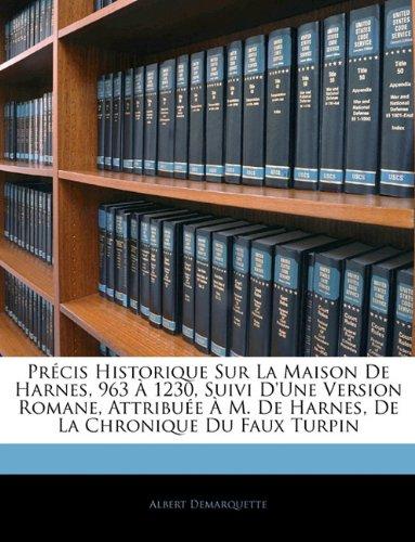 Précis Historique Sur La Maison De Harnes, 963 À 1230, Suivi D'une Version Romane, Attribuée À M. De Harnes, De La Chronique Du Faux Turpin