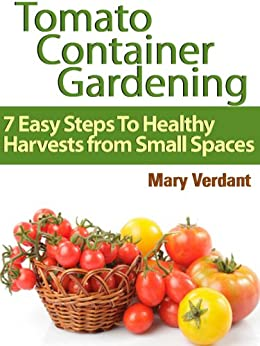 Tomato Container Gardening: 7 Easy Steps To Healthy Harvests from Small Spaces (English Edition) von [Verdant, Mary]