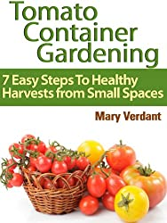 Tomato Container Gardening: 7 Easy Steps To Healthy Harvests from Small Spaces (English Edition)