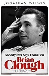 Brian Clough: Nobody Ever Says Thank You: The Biography by Jonathan Wilson (2012-05-31)
