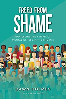 Freed From Shame: Addressing the Stigma of Mental Illness in the Church by [Holmes, Dawn, Todd, Karen]