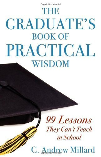 The Graduate's Book of Practical Wisdom: 99 Lessons They Can't Teach in School by Millard, C Andrew (2009) Paperback