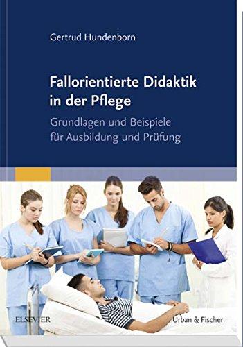 Fallorientierte Didaktik in der Pflege: Grundlagen und Beispiele für Ausbildung und Prüfung