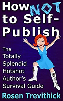 How Not to Self-Publish - The Totally Splendid Hotshot Author's Survival Guide by [Trevithick, Rosen]