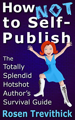 How Not to Self-Publish - The Totally Splendid Hotshot Author's Survival Guide by Rosen Trevithick