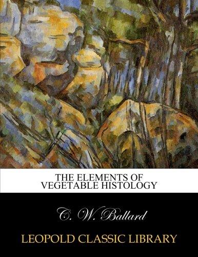 The elements of vegetable histology por C. W. Ballard
