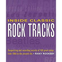 Inside Classic Rock Tracks: Songwriting and Recording Secrets of 100+ Great Songs, from 1960 to the Present Day