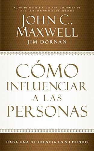 Cómo influenciar a las personas: Haga una diferencia en su mundo por John C. Maxwell