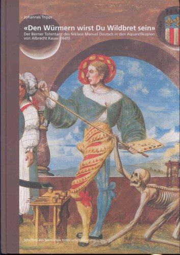 Den Würmern wirst du Wildbret sein. Der Berner Totentanz des Niklaus Manuel Deutsch in den Aquarellkopien von Albrecht Kauw (1649) (Schriften des Bernischen Historischen Museums, Band 6)