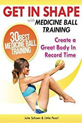 Get In Shape With Medicine Ball Training: The 30 Best Medicine Ball Exercises and Workouts To Create A Great Body In Record Time (Get In Shape Workout Routines and Exercises) by Julie Schoen (2013-06-12)